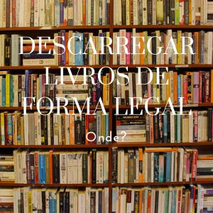 Descarregar livros grátis: onde o fazer dentro da legalidade