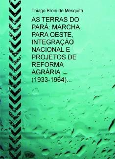 AS TERRAS DO PARÁ: MARCHA PARA OESTE, INTEGRAÇÃO NACIONAL E PROJETOS DE REFORMA AGRÁRIA (1933-1964)