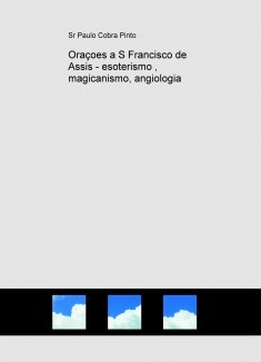 Oraçoes a S Francisco de Assis - esoterismo , magicanismo, angiologia
