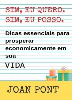 SIM, EU QUERO. SIM, EU POSSO. Dicas essenciais para prosperar economicamente em sua vida.