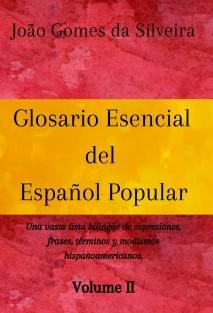 Glosario Esencial del Español Popular : una vasta lista bilingüe de expresiones, frases, términos y modismos hispanoamericanos - VOLUME II