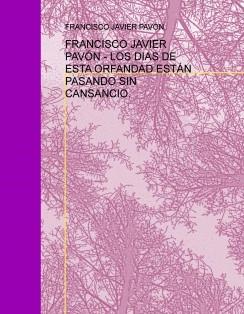 FRANCISCO JAVIER PAVÓN - LOS DIAS DE ESTA ORFANDAD ESTÁN PASANDO SIN CANSANCIO.