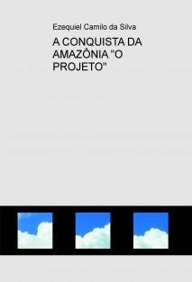 """A CONQUISTA DA AMAZÔNIA """"O PROJETO"""""""