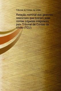 Relação nominal dos gestores cearenses que tiveram suas contas julgadas irregulares pelo Tribunal de Contas da União (TCU)