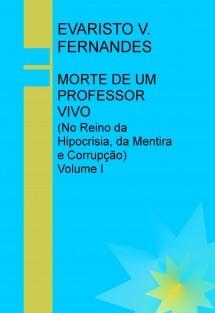 MORTE DE UM PROFESSOR VIVO (No Reino da Hipocrisia, da Mentira e Corrupção) Volume I