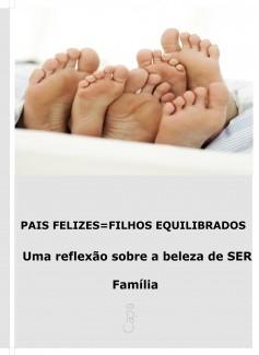 PAIS FELIZES=FILHOS EQUILIBRADOS Uma reflexão sobre a beleza de SER Família