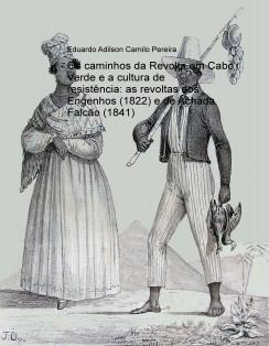 Os caminhos da Revolta em Cabo Verde e a cultura de resistência: as revoltas dos Engenhos (1822) e de Achada Falcão (1841)