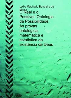 O Real e o Possível: Ontologia da Possibilidade. As provas ontológica, matemática e estatística da existência de Deus