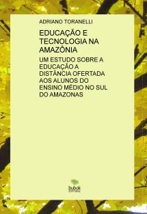 EDUCAÇÃO E TECNOLOGIA NA AMAZÔNIA: UM ESTUDO SOBRE A EDUCAÇÃO A DISTÂNCIA OFERTADA AOS ALUNOS DO ENSINO MÉDIO NO SUL DO AMAZONAS